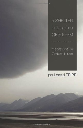 A Shelter in the Time of Storm: Meditations on God and Trouble, by Paul David Tripp