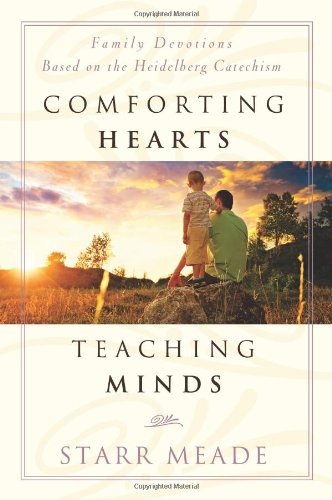 Comforting Hearts, Teaching Minds-Family Devotions Based on the Heidelberg Catechism, Starr Meade