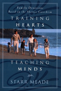 Training Hearts, Teaching Minds: Family Devotions Based on the Shorter Catechism, Starr Meade